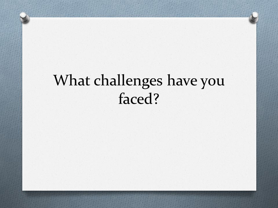 What challenges have you faced?