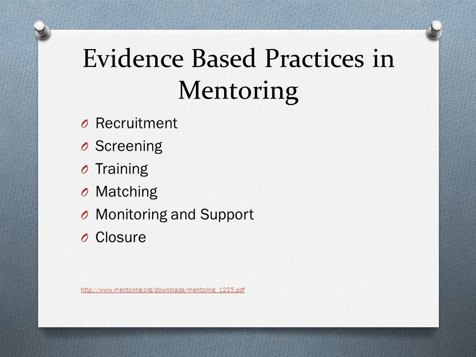 Evidence Based Practices in Mentoring O Recruitment O Screening O Training O Matching O Monitoring and Support O Closure http://www.mentoring.org/downloads/mentoring_1225.pdf