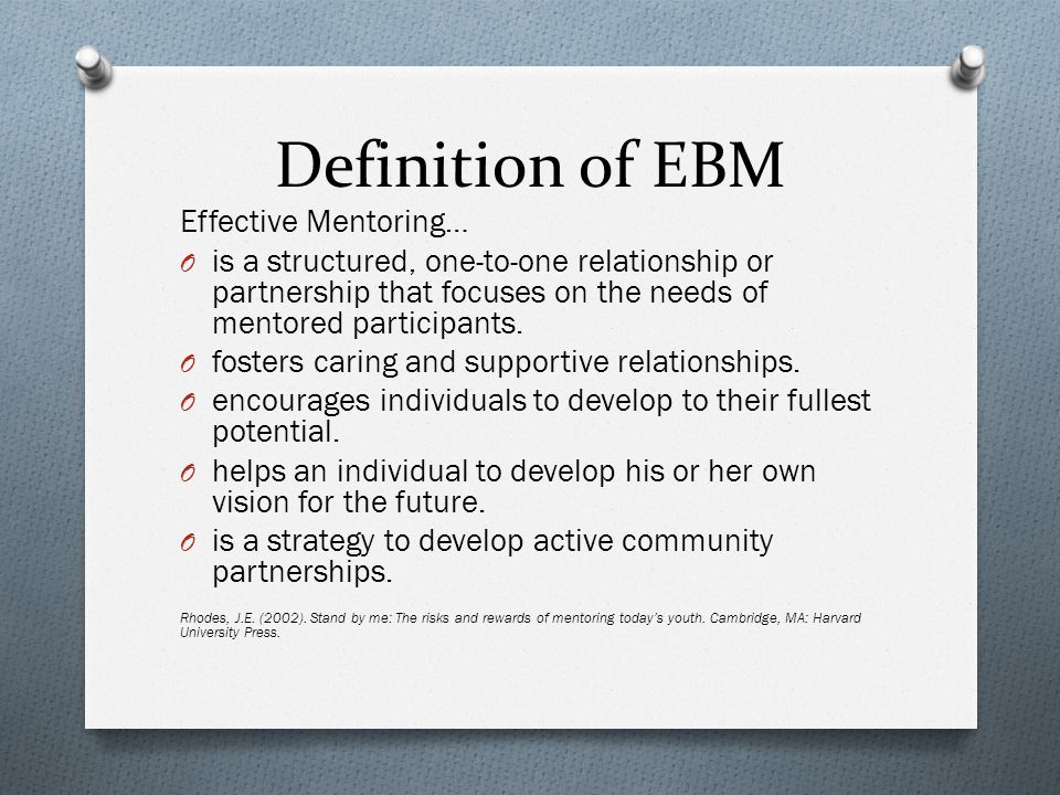 Definition of EBM Effective Mentoring… O is a structured, one-to-one relationship or partnership that focuses on the needs of mentored participants.