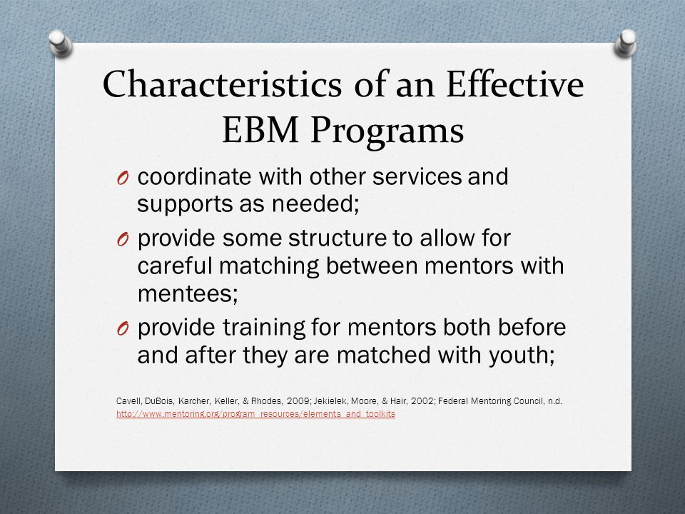 Characteristics of an Effective EBM Programs O coordinate with other services and supports as needed; O provide some structure to allow for careful matching between mentors with mentees; O provide training for mentors both before and after they are matched with youth; Cavell, DuBois, Karcher, Keller, & Rhodes, 2009; Jekielek, Moore, & Hair, 2002; Federal Mentoring Council, n.d.