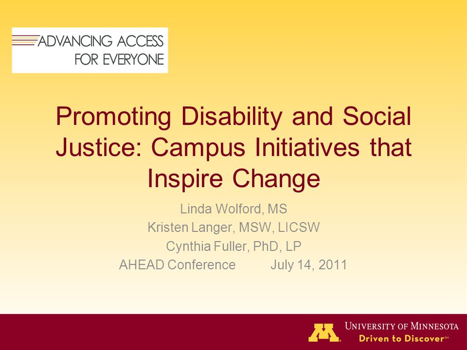 Promoting Disability and Social Justice: Campus Initiatives that Inspire Change Linda Wolford, MS Kristen Langer, MSW, LICSW Cynthia Fuller, PhD, LP AHEAD Conference July 14, 2011
