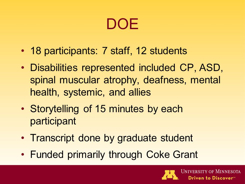 DOE 18 participants: 7 staff, 12 students Disabilities represented included CP, ASD, spinal muscular atrophy, deafness, mental health, systemic, and allies Storytelling of 15 minutes by each participant Transcript done by graduate student Funded primarily through Coke Grant