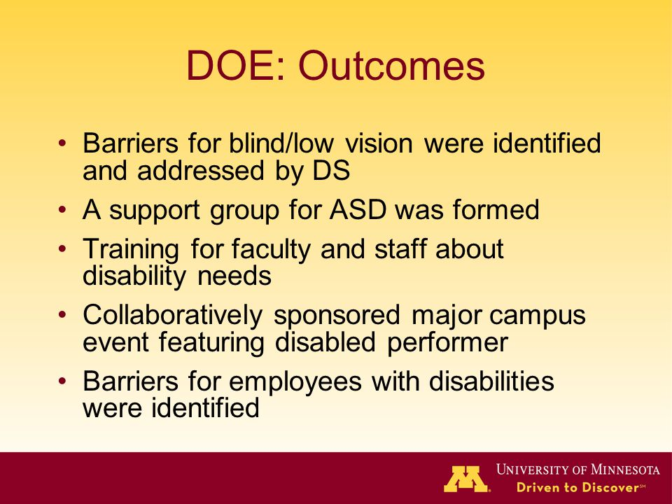 DOE: Outcomes Barriers for blind/low vision were identified and addressed by DS A support group for ASD was formed Training for faculty and staff about disability needs Collaboratively sponsored major campus event featuring disabled performer Barriers for employees with disabilities were identified