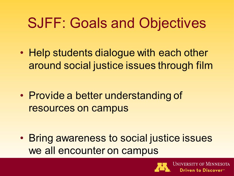 SJFF: Goals and Objectives Help students dialogue with each other around social justice issues through film Provide a better understanding of resources on campus Bring awareness to social justice issues we all encounter on campus