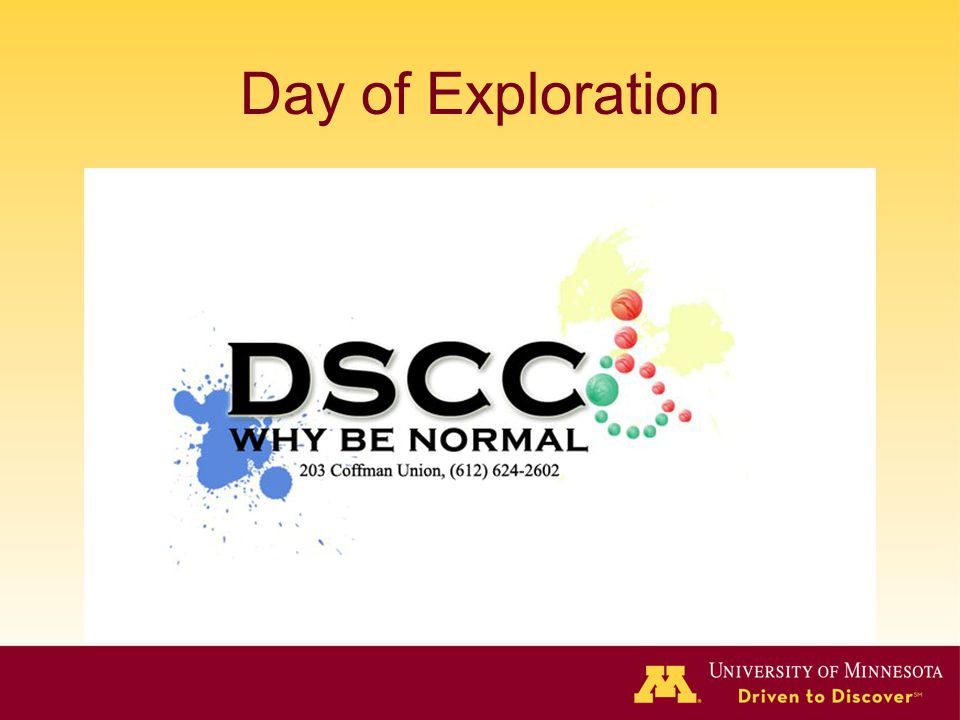 Day of Exploration Image of Disabled Student Cultural Center's logo, which says DSCC. Why be normal, 203 Coffman Union, 612-624-2602. Blue and yellow