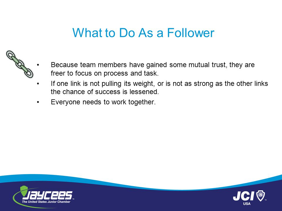 What to Do As a Follower Because team members have gained some mutual trust, they are freer to focus on process and task. If one link is not pulling i