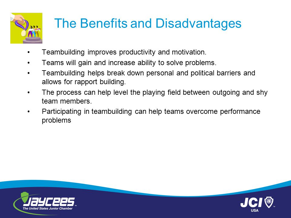 The Benefits and Disadvantages Teambuilding improves productivity and motivation. Teams will gain and increase ability to solve problems. Teambuilding
