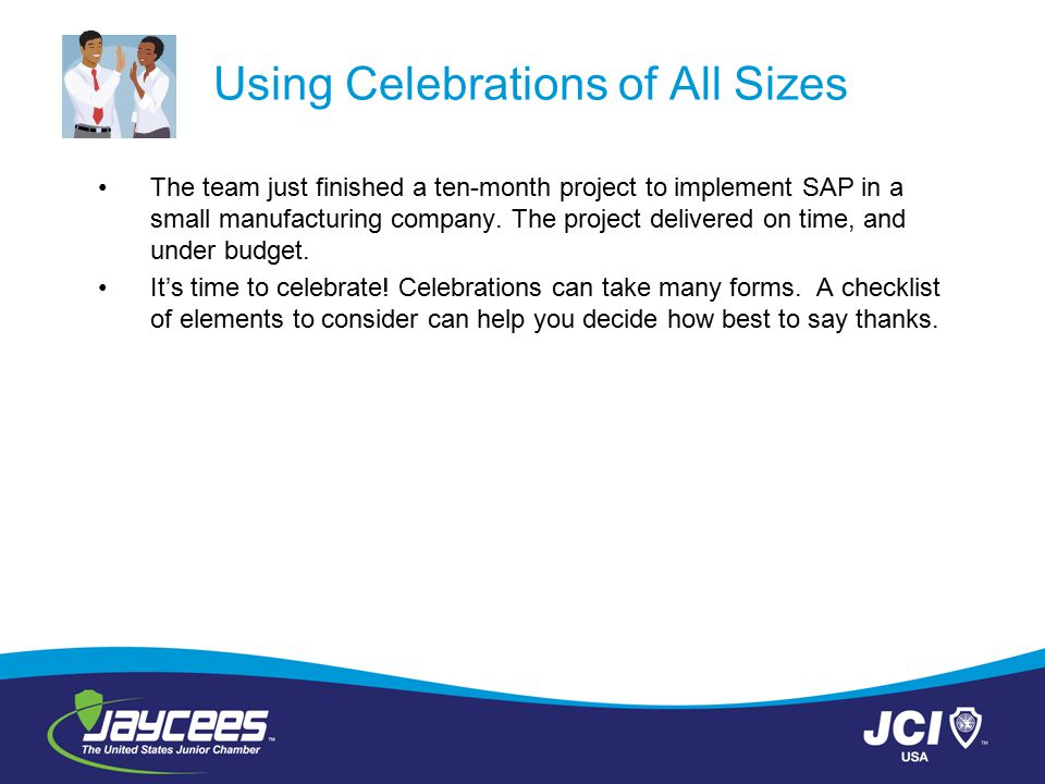 Using Celebrations of All Sizes The team just finished a ten-month project to implement SAP in a small manufacturing company. The project delivered on