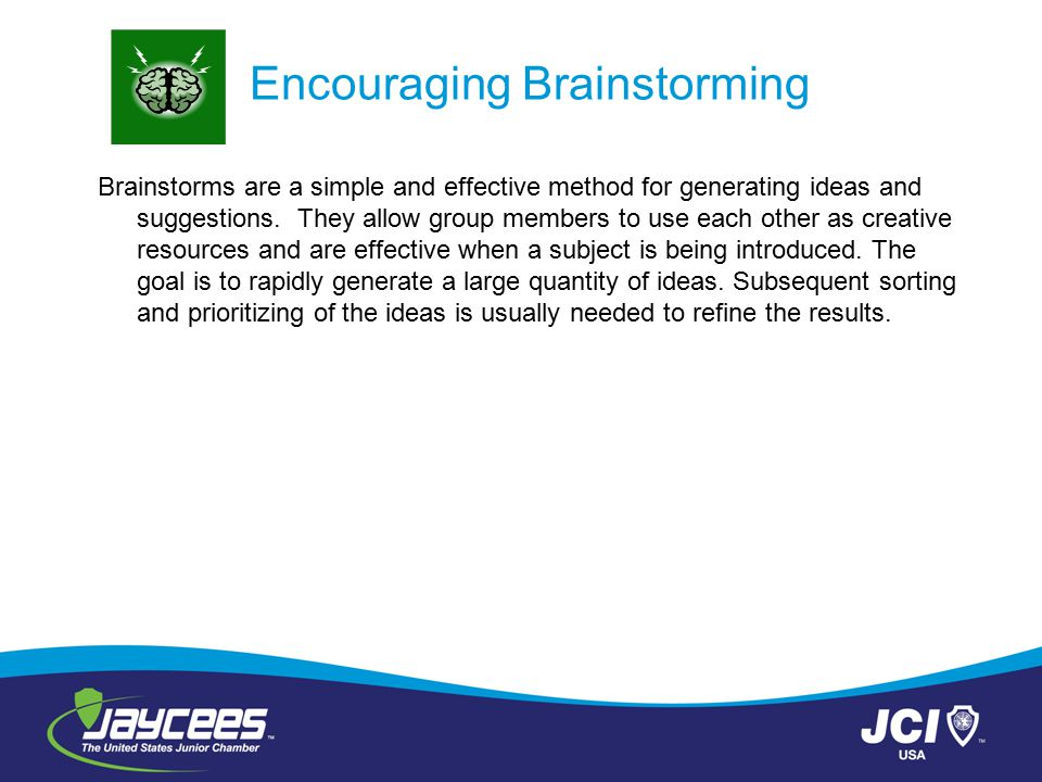 Encouraging Brainstorming Brainstorms are a simple and effective method for generating ideas and suggestions. They allow group members to use each oth