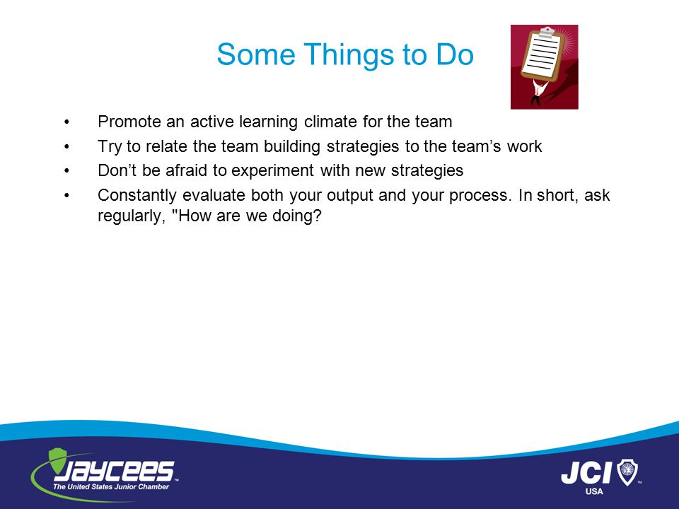 Some Things to Do Promote an active learning climate for the team Try to relate the team building strategies to the team's work Don't be afraid to exp