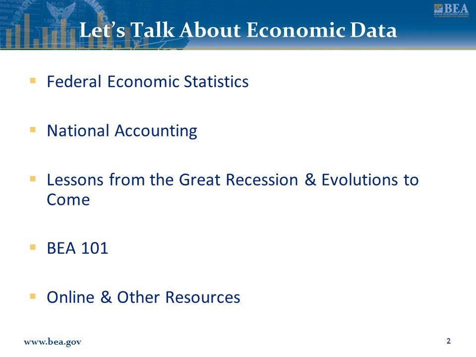 www.bea.gov Let's Talk About Economic Data  Federal Economic Statistics  National Accounting  Lessons from the Great Recession & Evolutions to Come  BEA 101  Online & Other Resources 2