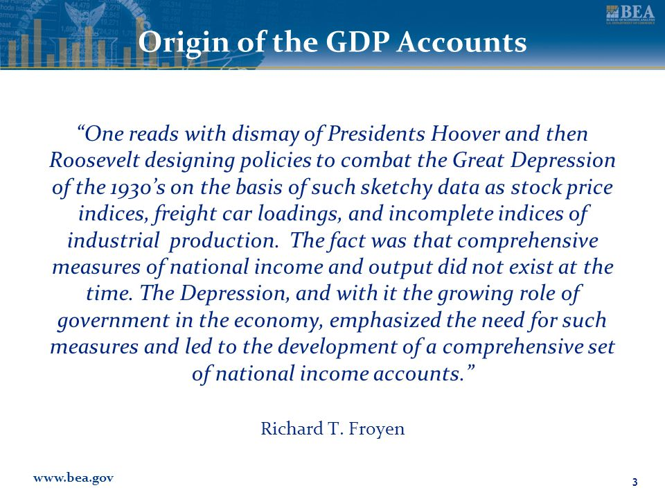 www.bea.gov Origin of the GDP Accounts One reads with dismay of Presidents Hoover and then Roosevelt designing policies to combat the Great Depression of the 1930's on the basis of such sketchy data as stock price indices, freight car loadings, and incomplete indices of industrial production.