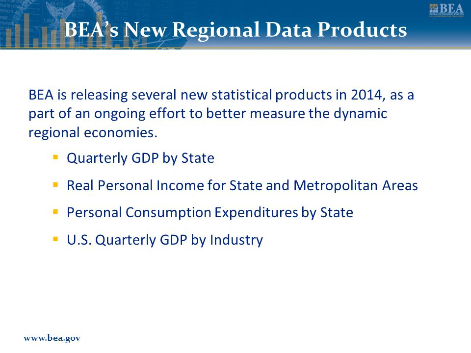 www.bea.gov BEA's New Regional Data Products BEA is releasing several new statistical products in 2014, as a part of an ongoing effort to better measure the dynamic regional economies.