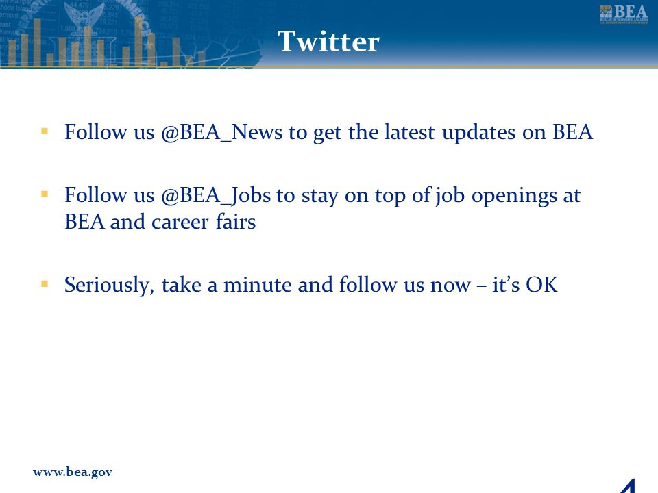 www.bea.gov Twitter  Follow us @BEA_News to get the latest updates on BEA  Follow us @BEA_Jobs to stay on top of job openings at BEA and career fairs  Seriously, take a minute and follow us now – it's OK 46