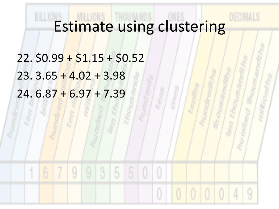 Estimate using clustering 22. $0.99 + $1.15 + $0.52 23. 3.65 + 4.02 + 3.98 24. 6.87 + 6.97 + 7.39