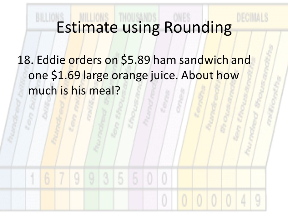 Estimate using Rounding 18. Eddie orders on $5.89 ham sandwich and one $1.69 large orange juice. About how much is his meal?