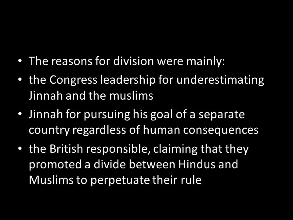 The reasons for division were mainly: the Congress leadership for underestimating Jinnah and the muslims Jinnah for pursuing his goal of a separate country regardless of human consequences the British responsible, claiming that they promoted a divide between Hindus and Muslims to perpetuate their rule