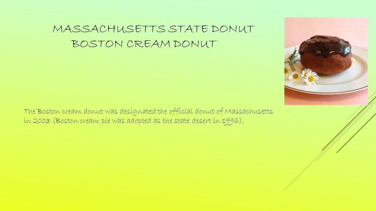MASSACHUSETTS STATE DONUT BOSTON CREAM DONUT The Boston cream donut was designated the official donut of Massachusetts in 2003 (Boston cream pie was adopted as the state desert in 1996).