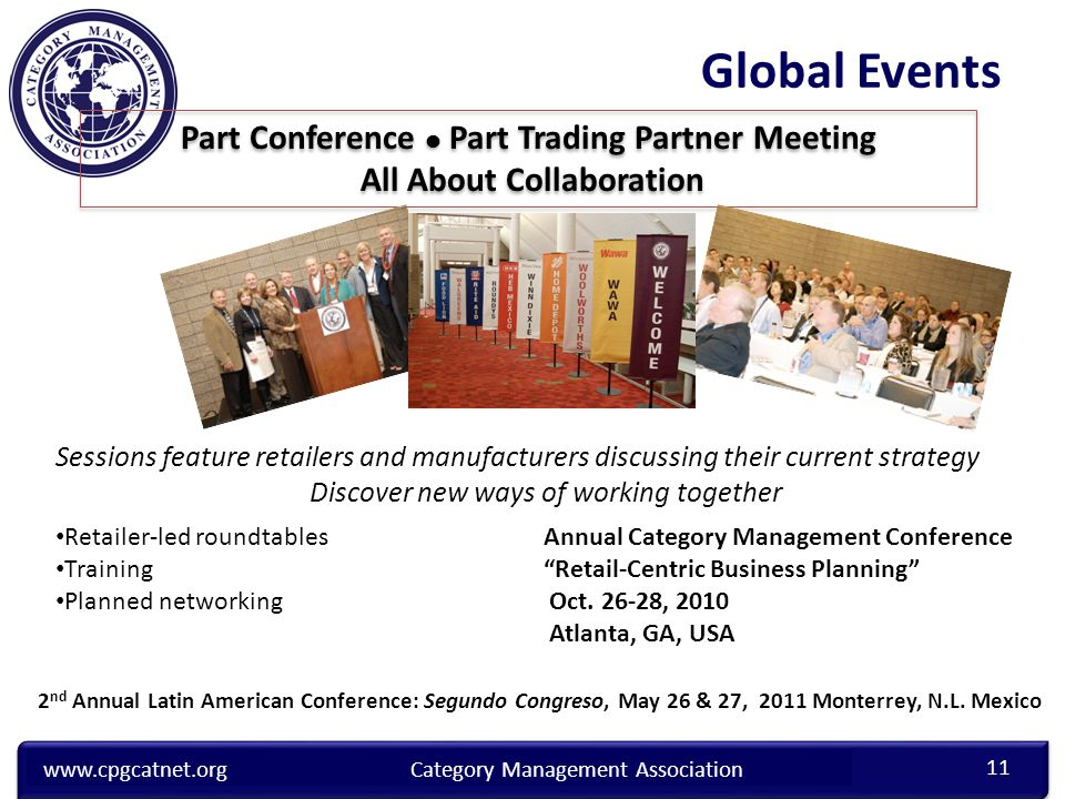 www.cpgcatnet.orgCategory Management Association Sessions feature retailers and manufacturers discussing their current strategy Discover new ways of working together Part Conference Part Trading Partner Meeting All About Collaboration Retailer-led roundtables Training Planned networking Annual Category Management Conference Retail-Centric Business Planning Oct.