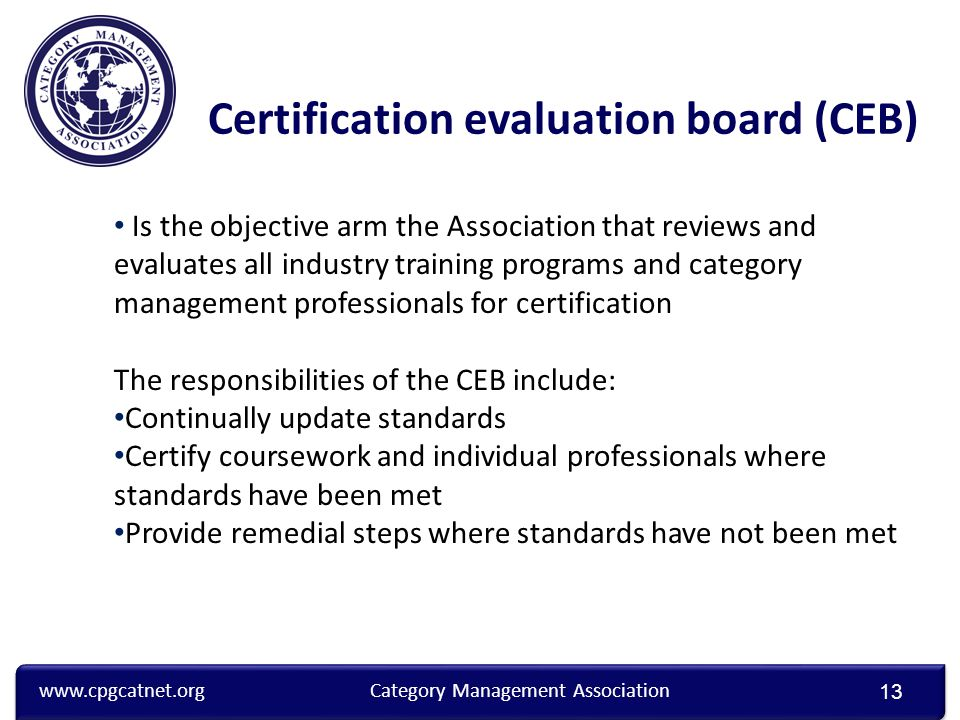 www.cpgcatnet.orgCategory Management Association 13 Certification evaluation board (CEB) Is the objective arm the Association that reviews and evaluates all industry training programs and category management professionals for certification The responsibilities of the CEB include: Continually update standards Certify coursework and individual professionals where standards have been met Provide remedial steps where standards have not been met