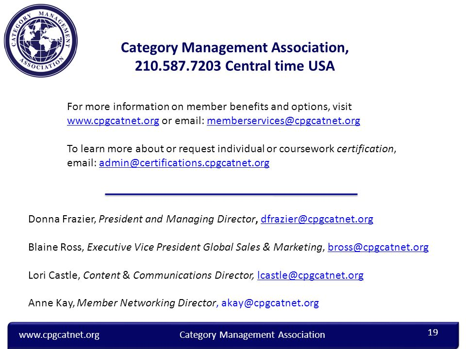 www.cpgcatnet.orgCategory Management Association Category Management Association, 210.587.7203 Central time USA Donna Frazier, President and Managing Director, dfrazier@cpgcatnet.orgdfrazier@cpgcatnet.org Blaine Ross, Executive Vice President Global Sales & Marketing, bross@cpgcatnet.orgbross@cpgcatnet.org Lori Castle, Content & Communications Director, lcastle@cpgcatnet.orglcastle@cpgcatnet.org Anne Kay, Member Networking Director, akay@cpgcatnet.org For more information on member benefits and options, visit www.cpgcatnet.org or email: memberservices@cpgcatnet.org www.cpgcatnet.orgmemberservices@cpgcatnet.org To learn more about or request individual or coursework certification, email: admin@certifications.cpgcatnet.org admin@certifications.cpgcatnet.org 19