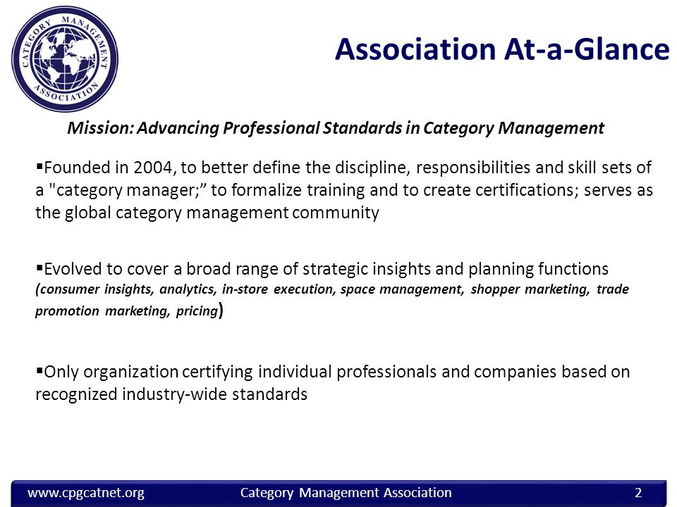 Association At-a-Glance  Founded in 2004, to better define the discipline, responsibilities and skill sets of a category manager; to formalize training and to create certifications; serves as the global category management community  Evolved to cover a broad range of strategic insights and planning functions (consumer insights, analytics, in-store execution, space management, shopper marketing, trade promotion marketing, pricing )  Only organization certifying individual professionals and companies based on recognized industry-wide standards www.cpgcatnet.org Category Management Association 2 Mission: Advancing Professional Standards in Category Management