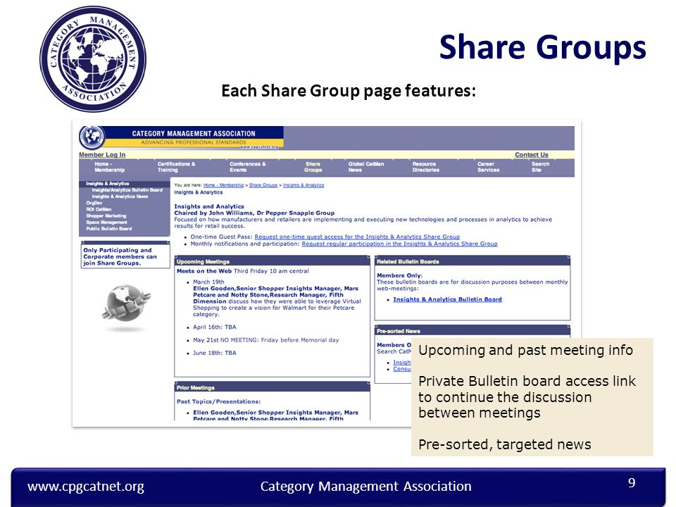 www.cpgcatnet.orgCategory Management Association Each Share Group page features: Upcoming and past meeting info Private Bulletin board access link to continue the discussion between meetings Pre-sorted, targeted news 9 Share Groups