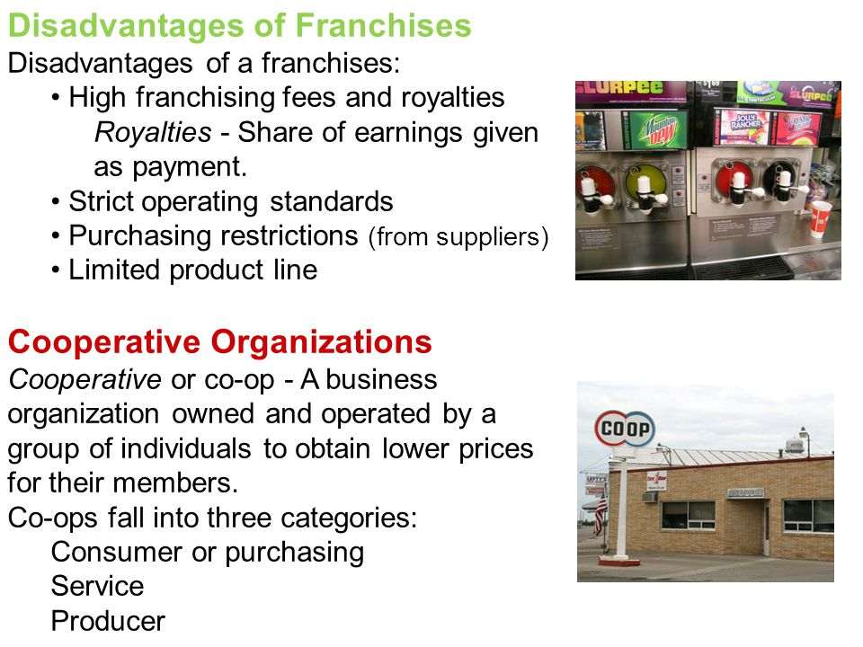 Disadvantages of Franchises Disadvantages of a franchises: High franchising fees and royalties Royalties - Share of earnings given as payment. Strict