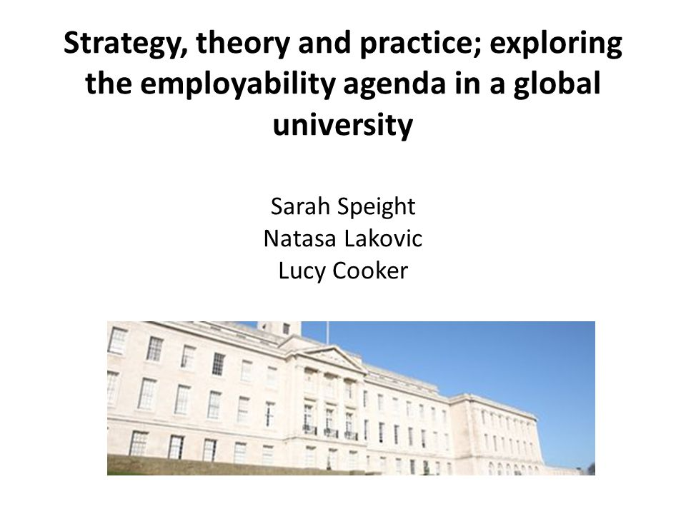 Strategy, theory and practice; exploring the employability agenda in a global university Sarah Speight Natasa Lakovic Lucy Cooker