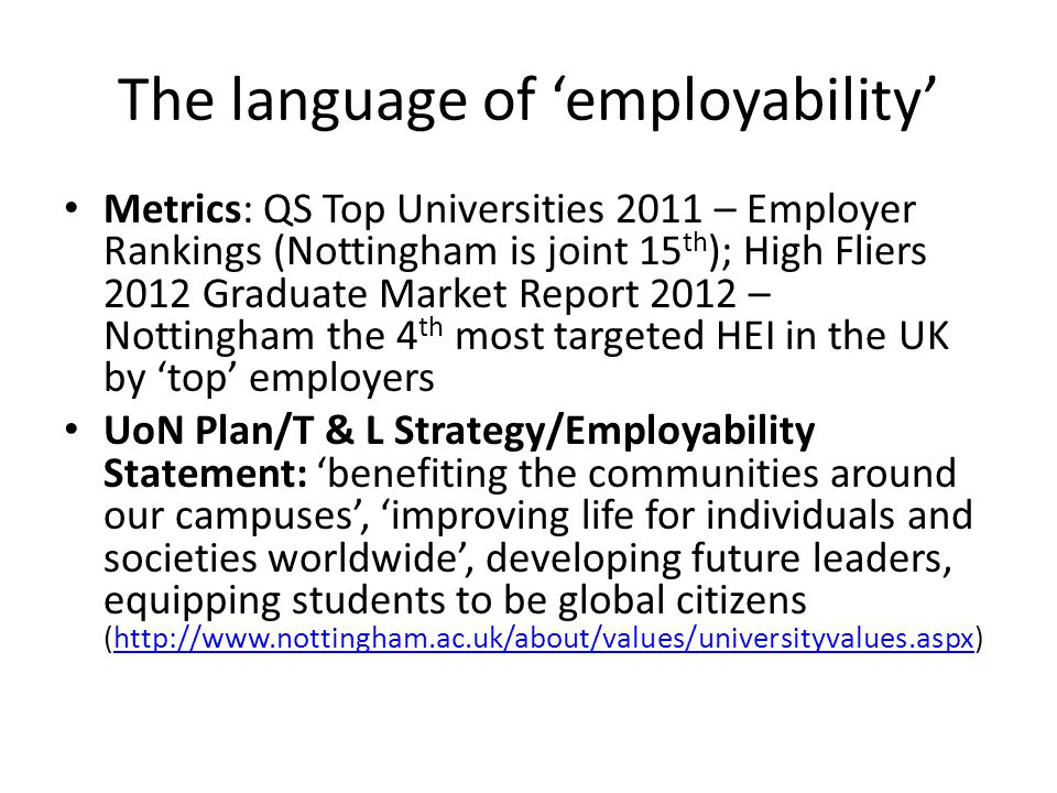 The language of 'employability' Metrics: QS Top Universities 2011 – Employer Rankings (Nottingham is joint 15 th ); High Fliers 2012 Graduate Market Report 2012 – Nottingham the 4 th most targeted HEI in the UK by 'top' employers UoN Plan/T & L Strategy/Employability Statement: 'benefiting the communities around our campuses', 'improving life for individuals and societies worldwide', developing future leaders, equipping students to be global citizens (http://www.nottingham.ac.uk/about/values/universityvalues.aspx)http://www.nottingham.ac.uk/about/values/universityvalues.aspx