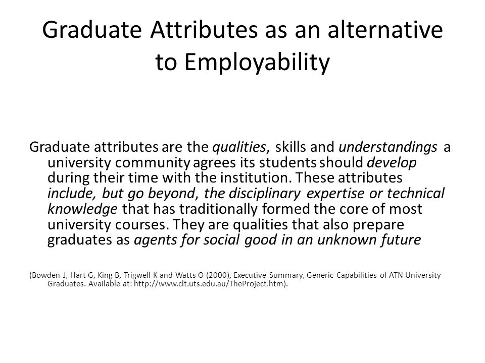 Graduate Attributes as an alternative to Employability Graduate attributes are the qualities, skills and understandings a university community agrees its students should develop during their time with the institution.