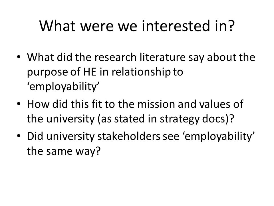 What were we interested in? What did the research literature say about the purpose of HE in relationship to 'employability' How did this fit to the mi