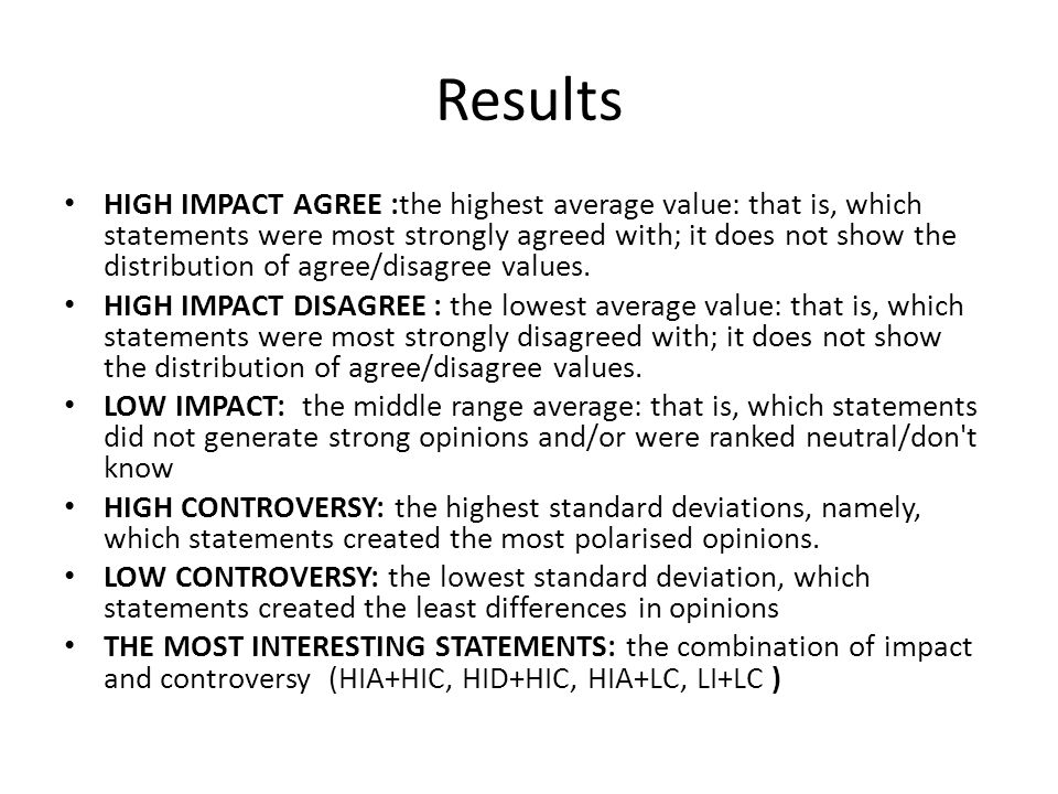 Results HIGH IMPACT AGREE :the highest average value: that is, which statements were most strongly agreed with; it does not show the distribution of agree/disagree values.