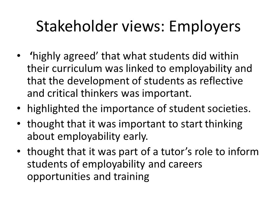 Stakeholder views: Employers 'highly agreed' that what students did within their curriculum was linked to employability and that the development of students as reflective and critical thinkers was important.