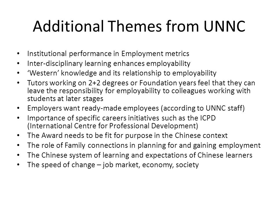 Additional Themes from UNNC Institutional performance in Employment metrics Inter-disciplinary learning enhances employability 'Western' knowledge and its relationship to employability Tutors working on 2+2 degrees or Foundation years feel that they can leave the responsibility for employability to colleagues working with students at later stages Employers want ready-made employees (according to UNNC staff) Importance of specific careers initiatives such as the ICPD (International Centre for Professional Development) The Award needs to be fit for purpose in the Chinese context The role of Family connections in planning for and gaining employment The Chinese system of learning and expectations of Chinese learners The speed of change – job market, economy, society