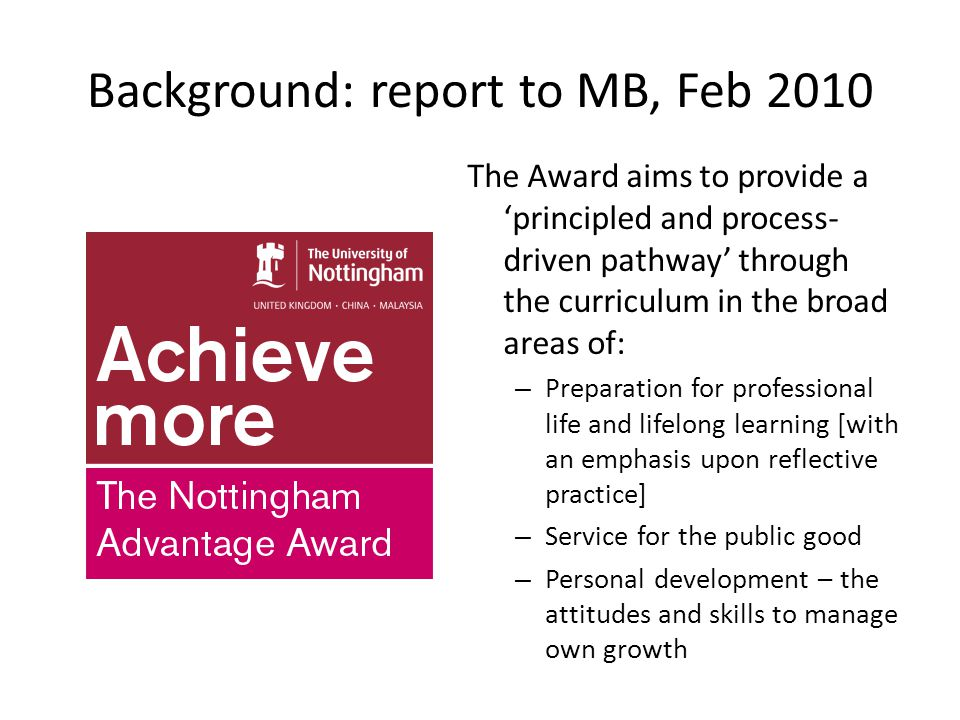 Background: report to MB, Feb 2010 The Award aims to provide a 'principled and process- driven pathway' through the curriculum in the broad areas of: – Preparation for professional life and lifelong learning [with an emphasis upon reflective practice] – Service for the public good – Personal development – the attitudes and skills to manage own growth