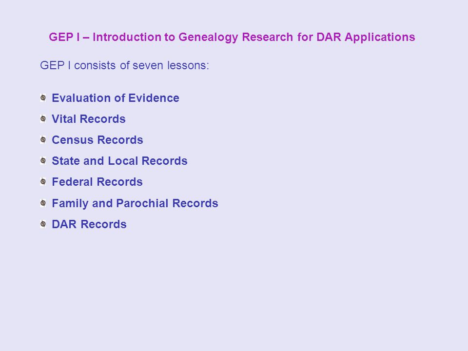 GEP I – Introduction to Genealogy Research for DAR Applications GEP I consists of seven lessons: Evaluation of Evidence Vital Records Census Records State and Local Records Federal Records Family and Parochial Records DAR Records