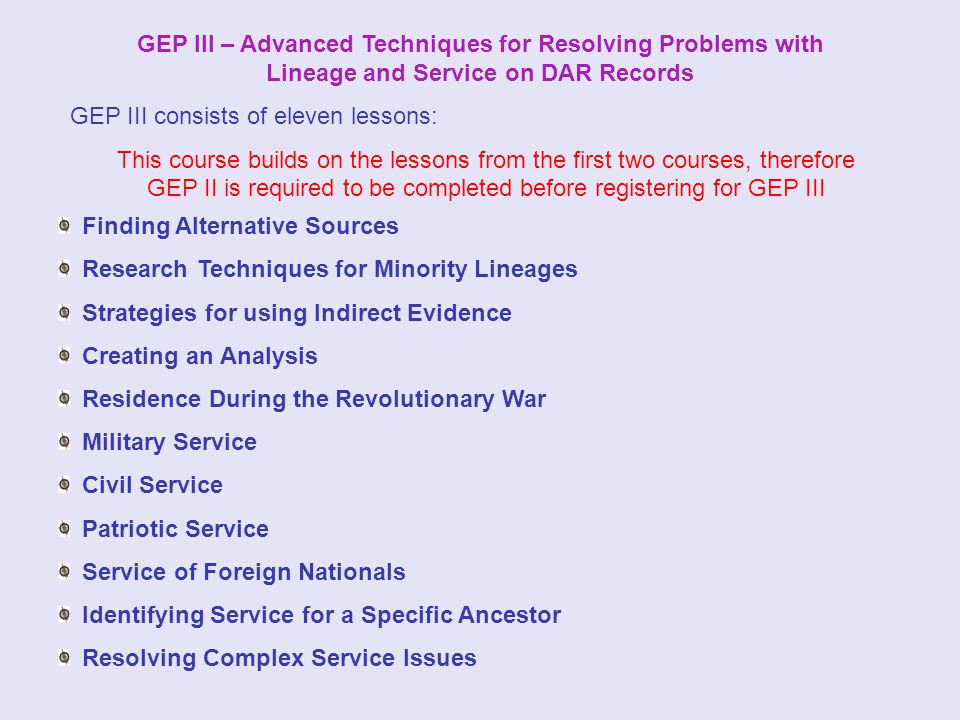 GEP III – Advanced Techniques for Resolving Problems with Lineage and Service on DAR Records GEP III consists of eleven lessons: This course builds on