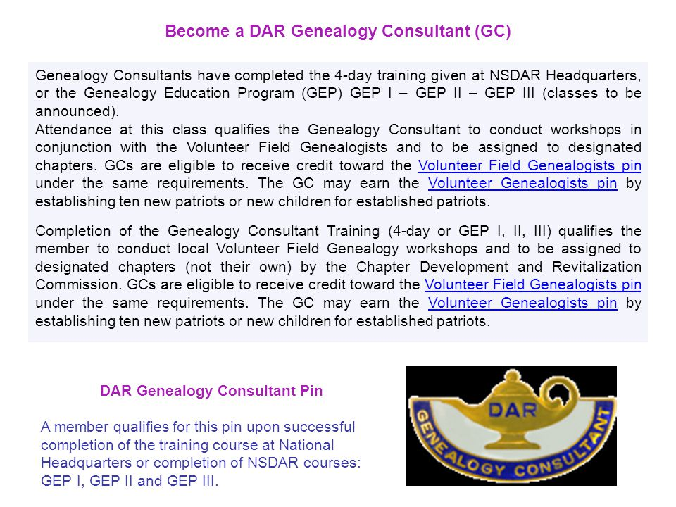 DAR Genealogy Consultant Pin A member qualifies for this pin upon successful completion of the training course at National Headquarters or completion of NSDAR courses: GEP I, GEP II and GEP III.