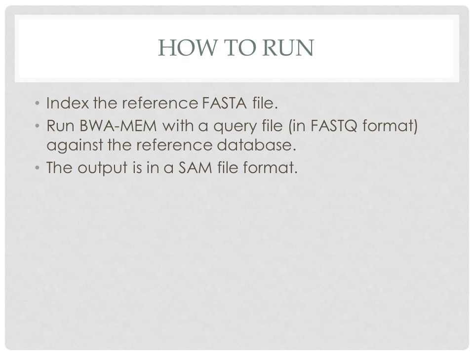 HOW TO RUN Index the reference FASTA file. Run BWA-MEM with a query file (in FASTQ format) against the reference database. The output is in a SAM file