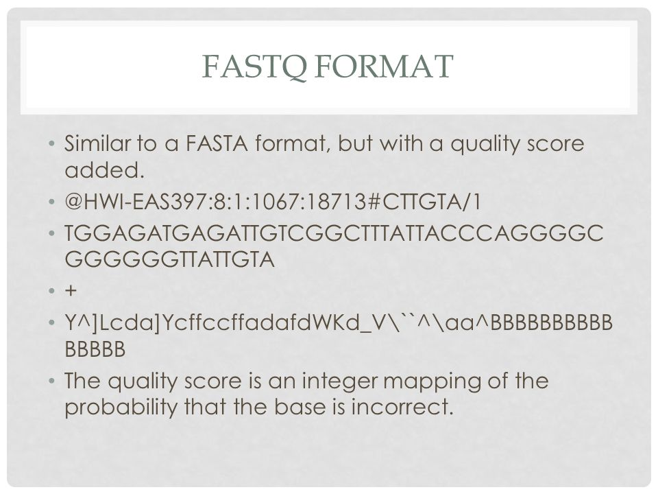 FASTQ FORMAT Similar to a FASTA format, but with a quality score added.