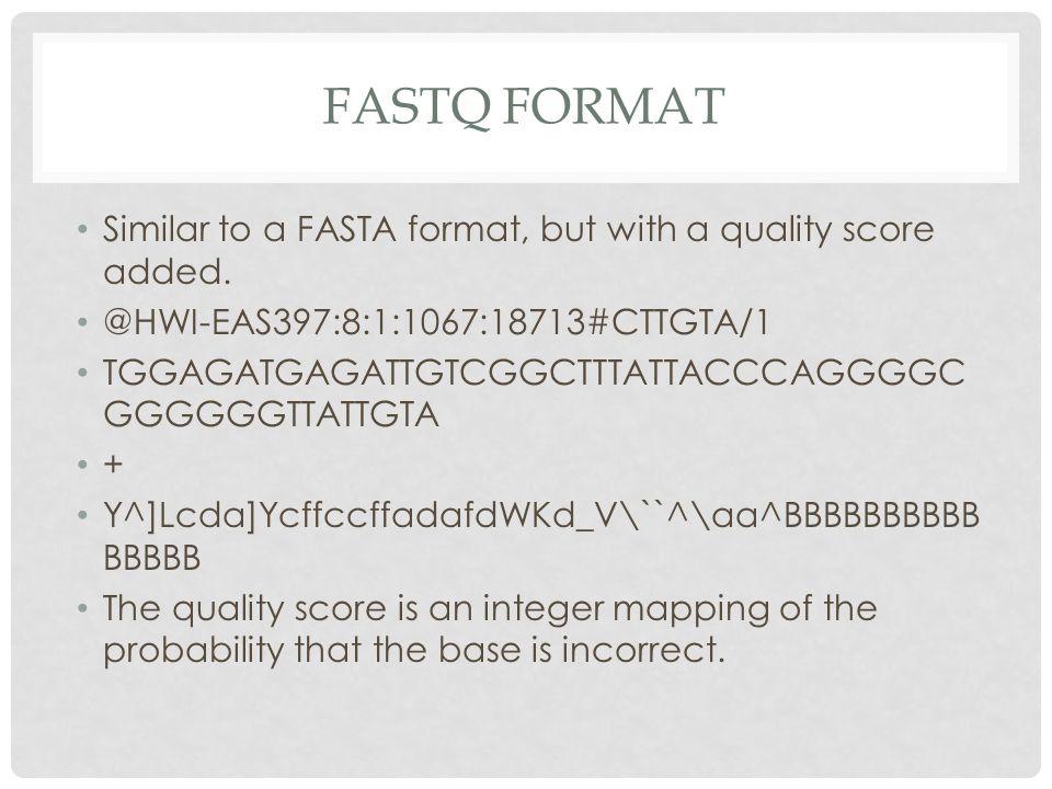 FASTQ FORMAT Similar to a FASTA format, but with a quality score added. @HWI-EAS397:8:1:1067:18713#CTTGTA/1 TGGAGATGAGATTGTCGGCTTTATTACCCAGGGGC GGGGGG