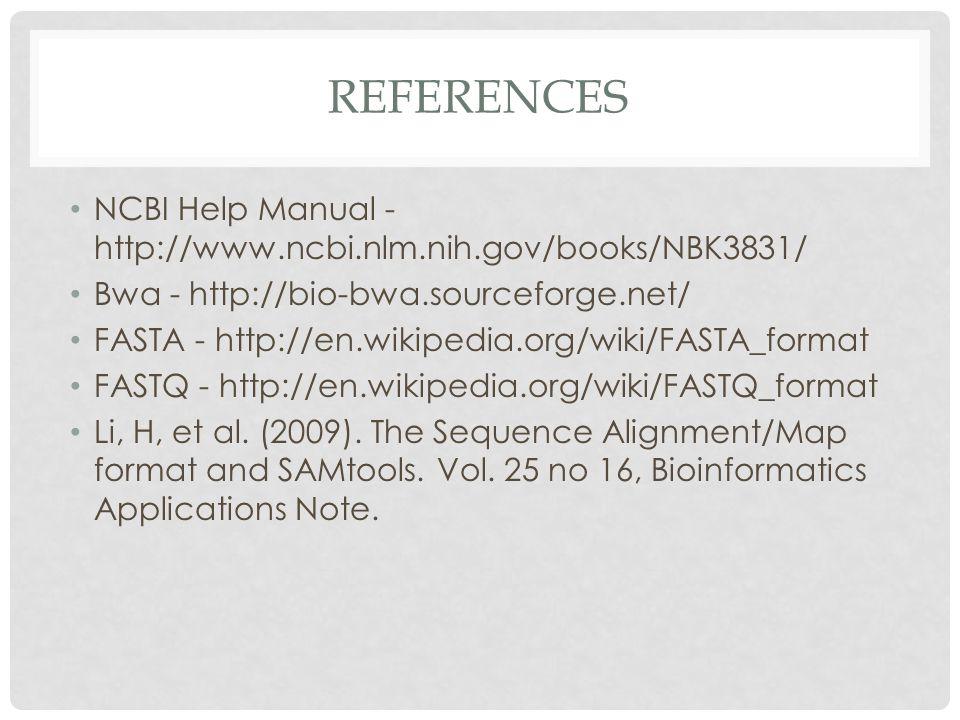 REFERENCES NCBI Help Manual - http://www.ncbi.nlm.nih.gov/books/NBK3831/ Bwa - http://bio-bwa.sourceforge.net/ FASTA - http://en.wikipedia.org/wiki/FASTA_format FASTQ - http://en.wikipedia.org/wiki/FASTQ_format Li, H, et al.