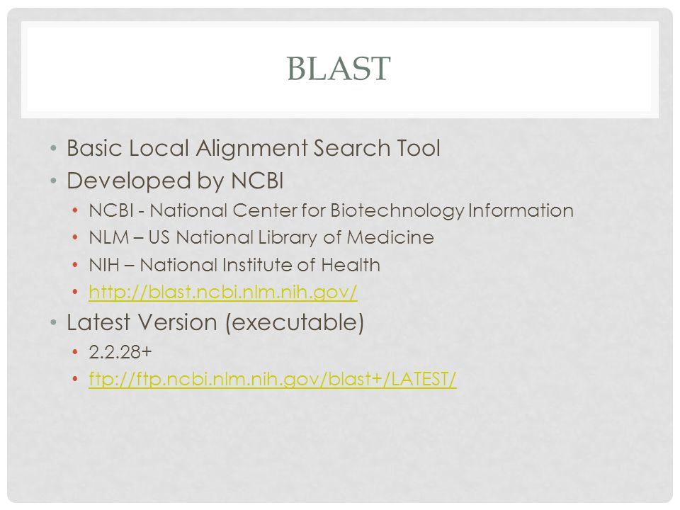 BLAST Basic Local Alignment Search Tool Developed by NCBI NCBI - National Center for Biotechnology Information NLM – US National Library of Medicine N
