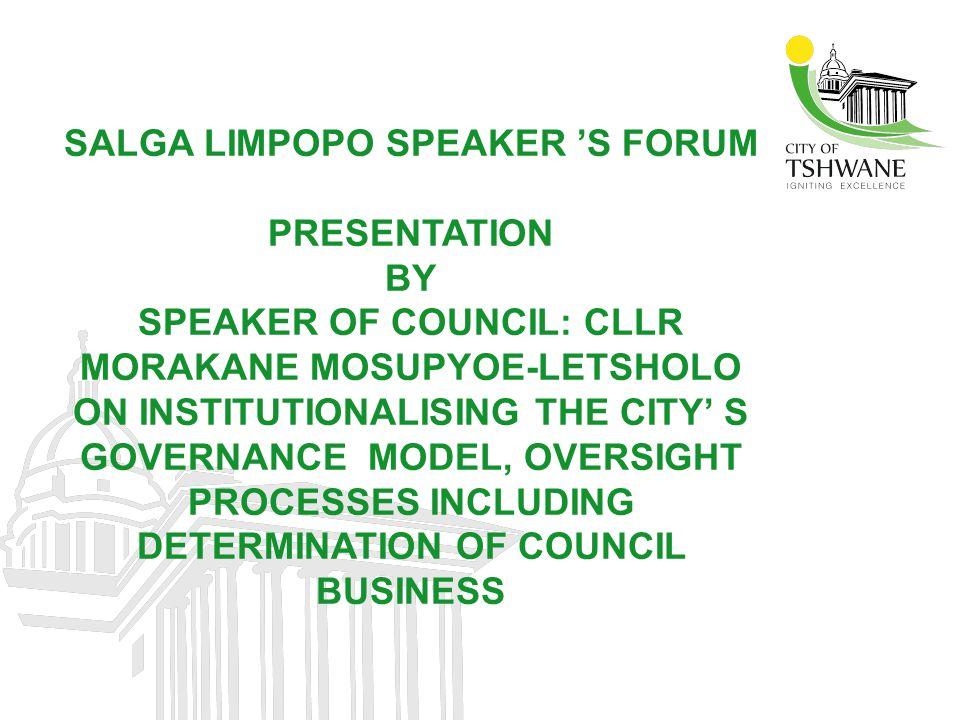 SALGA LIMPOPO SPEAKER 'S FORUM PRESENTATION BY SPEAKER OF COUNCIL: CLLR MORAKANE MOSUPYOE-LETSHOLO ON INSTITUTIONALISING THE CITY' S GOVERNANCE MODEL,