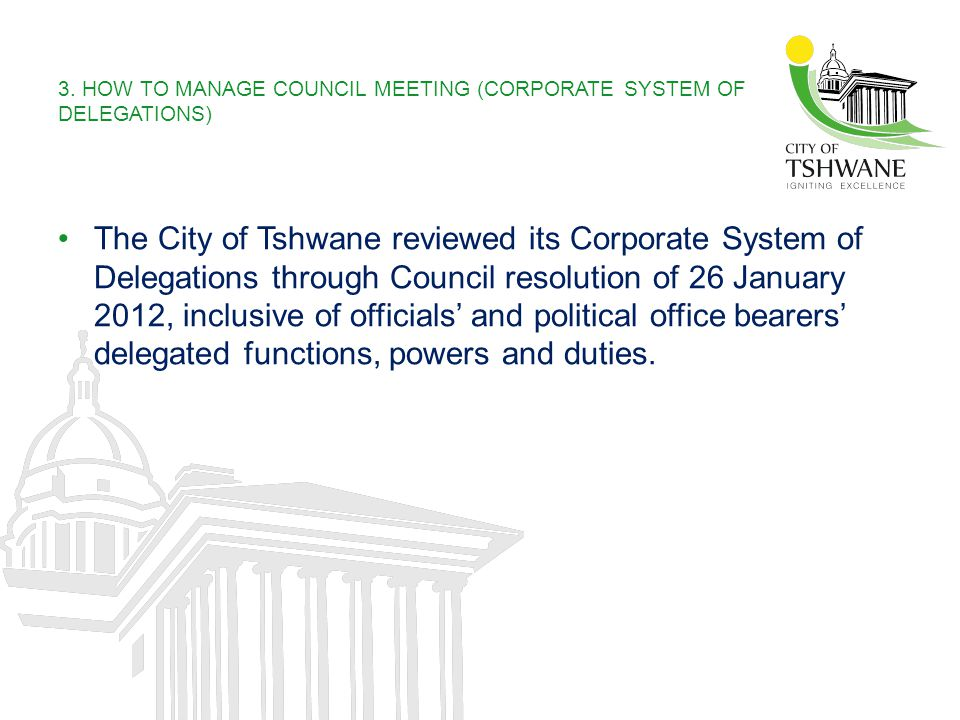 3. HOW TO MANAGE COUNCIL MEETING (CORPORATE SYSTEM OF DELEGATIONS) The City of Tshwane reviewed its Corporate System of Delegations through Council re