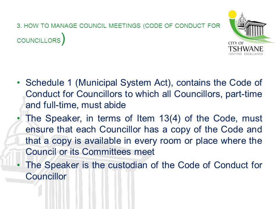 3. HOW TO MANAGE COUNCIL MEETINGS (CODE OF CONDUCT FOR COUNCILLORS ) Schedule 1 (Municipal System Act), contains the Code of Conduct for Councillors t