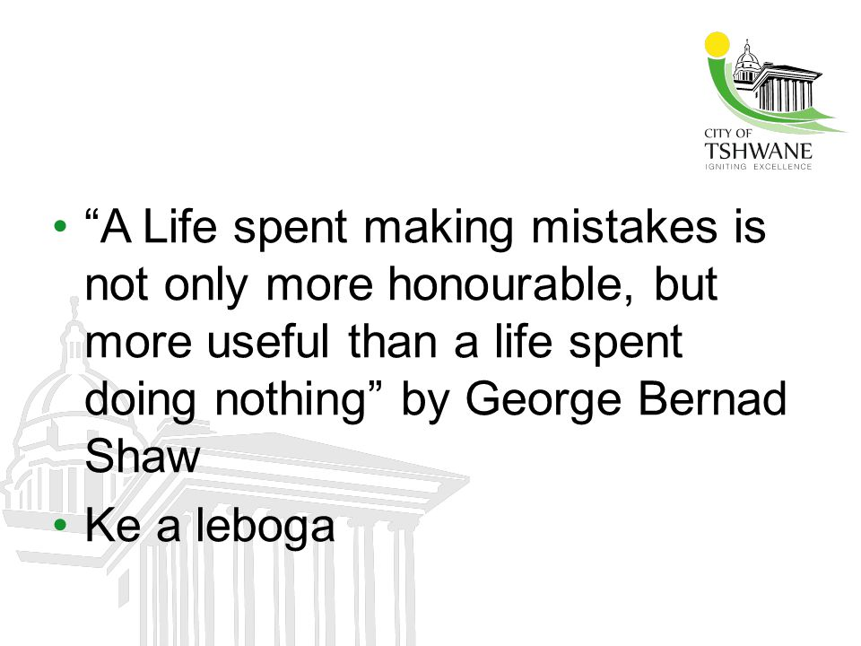 """""""A Life spent making mistakes is not only more honourable, but more useful than a life spent doing nothing"""" by George Bernad Shaw Ke a leboga"""