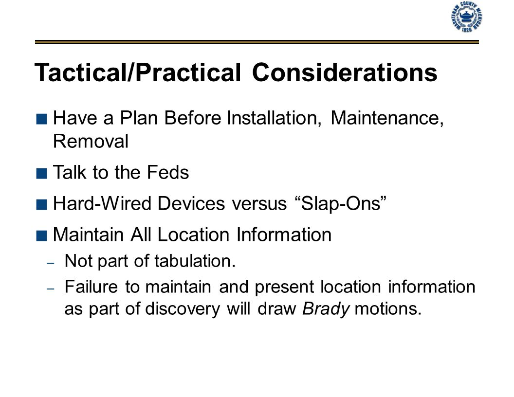 Tactical/Practical Considerations Have a Plan Before Installation, Maintenance, Removal Talk to the Feds Hard-Wired Devices versus Slap-Ons Maintain All Location Information – Not part of tabulation.