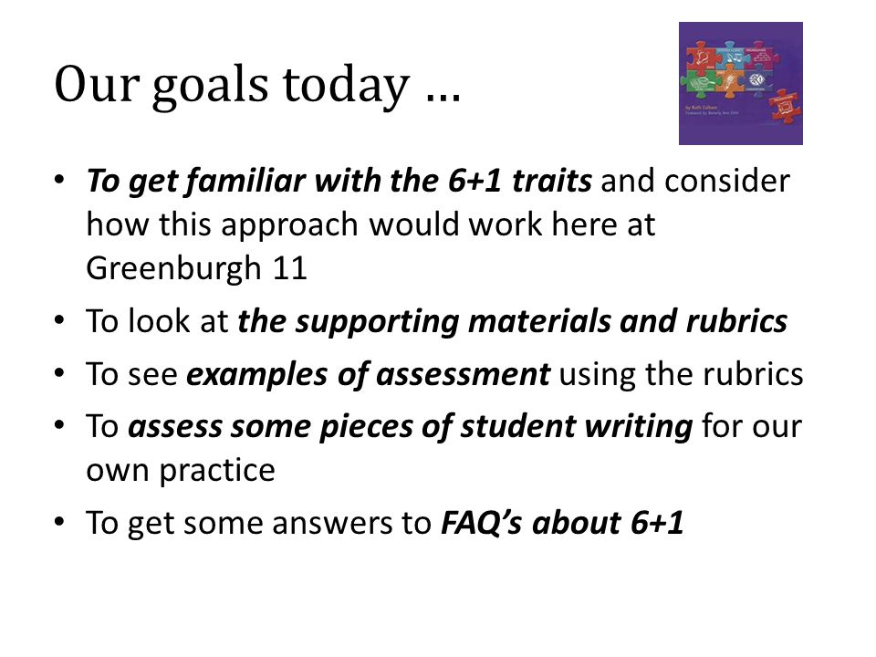 Our goals today … To get familiar with the 6+1 traits and consider how this approach would work here at Greenburgh 11 To look at the supporting materials and rubrics To see examples of assessment using the rubrics To assess some pieces of student writing for our own practice To get some answers to FAQ's about 6+1